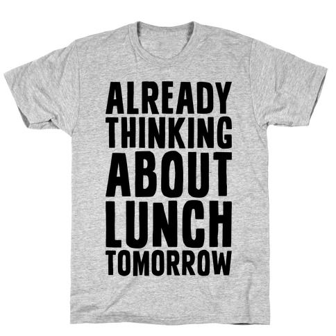 Already Thinking About Lunch Tomorrow T-Shirt