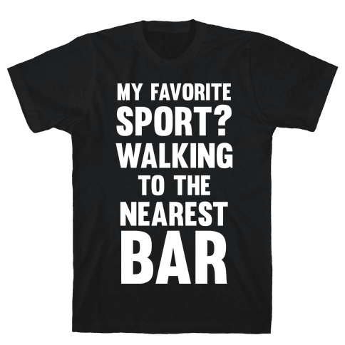 My Favorite Sport? Walking To The Nearest Bar Mens T-Shirt