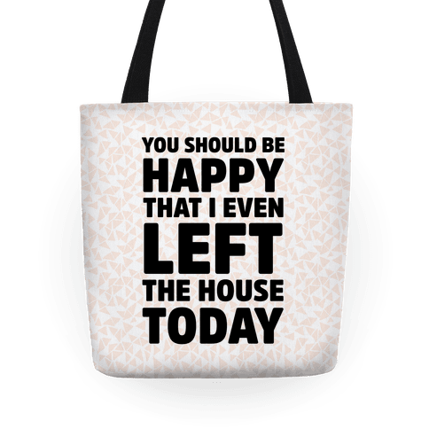 You Should Be Happy That I Even Left The House Today Tote