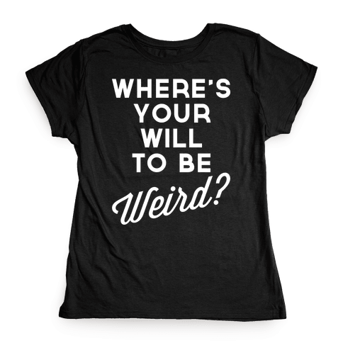 Will to be Weird Womens T-Shirt