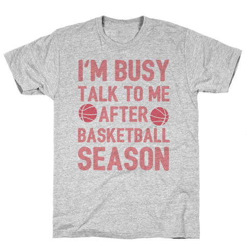 I'm Busy Talk To Me After Basketball Season Mens T-Shirt