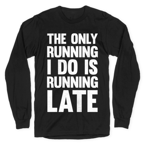 The Only Running I Do Is Running Late (White Ink) Long Sleeve T-Shirt