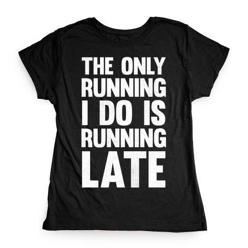 The Only Running I Do Is Running Late (White Ink) Womens T-Shirt