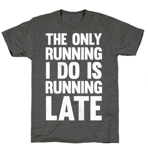 The Only Running I Do Is Running Late (White Ink) Mens/Unisex T-Shirt