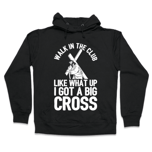 Walk In The Club Like What Up I Got A Big Cross Hooded Sweatshirt
