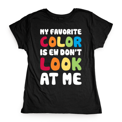 My Favorite Color Is Ew Don't Look At Me Womens T-Shirt