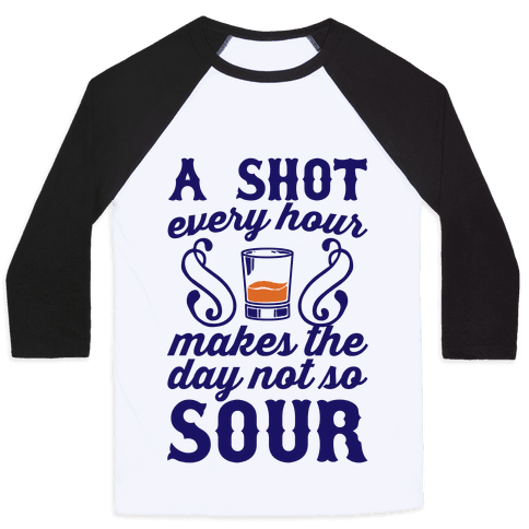 A Shot Every Hour Makes The Day Not So Sour Baseball Tee