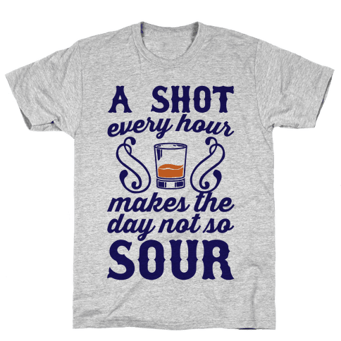 A Shot Every Hour Makes The Day Not So Sour Mens T-Shirt