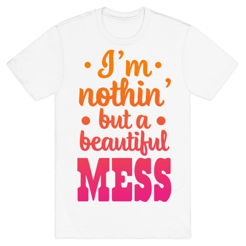 I'm Nothin' But a Beautiful Mess Mens T-Shirt