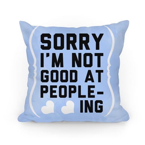 Sorry. I'm Not Good at People-ing. Pillow