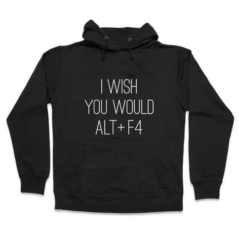 I Wish You Would Alt + F4 Hooded Sweatshirt
