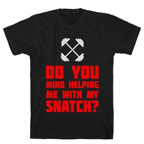 Do Mind Helping Me With My Snatch? Mens T-Shirt