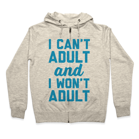 I Can't Adult And I Won't Adult Zip Hoodie
