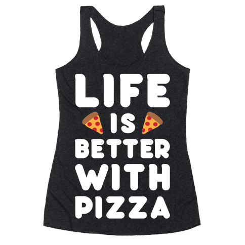 Life Is Better With Pizza Racerback Tank Top
