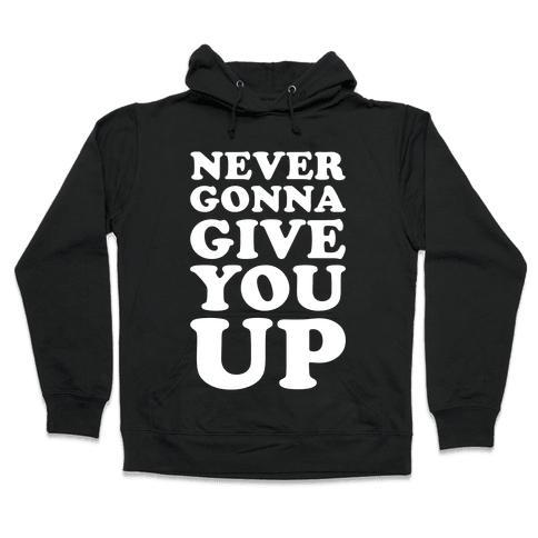 Never Gonna Give You Up Hooded Sweatshirt
