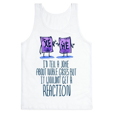 I'd Tell a Joke About Noble Gases but it Wouldn't Get a Reaction Tank Top