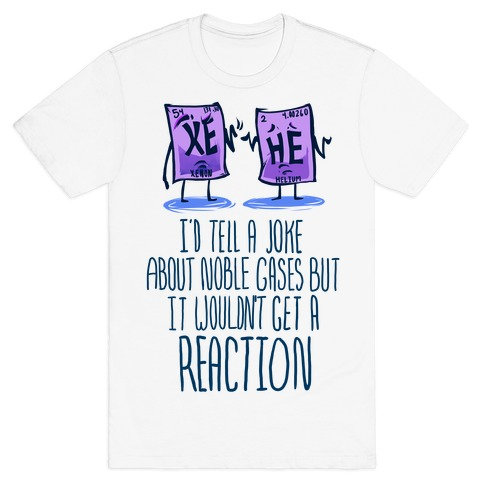 I'd Tell a Joke About Noble Gases but it Wouldn't Get a Reaction T-Shirt