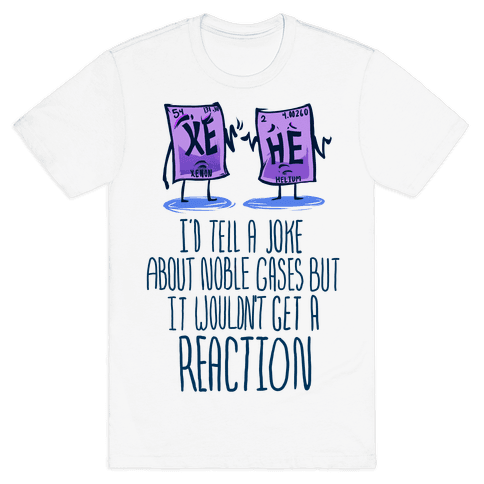 I'd Tell a Joke About Noble Gases but it Wouldn't Get a Reaction Mens T-Shirt