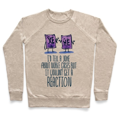 I'd Tell a Joke About Noble Gases but it Wouldn't Get a Reaction Pullover