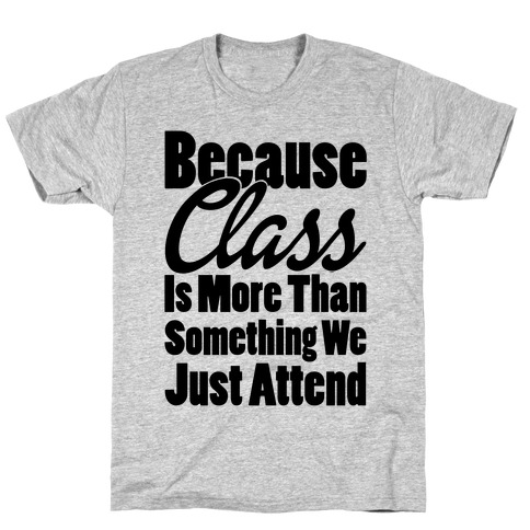 Because Class Is More Than Something You Just Attend T-Shirt