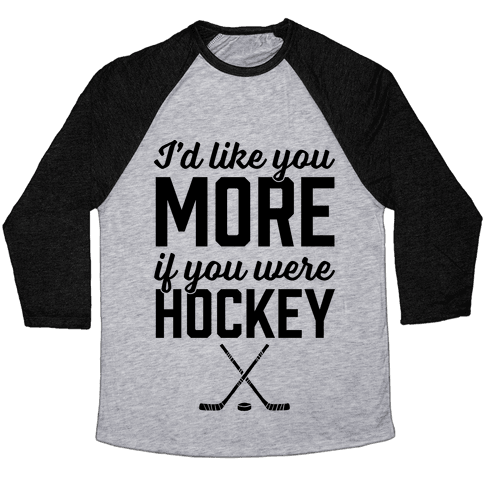 I'd Like You More If You Were Hockey Baseball Tee