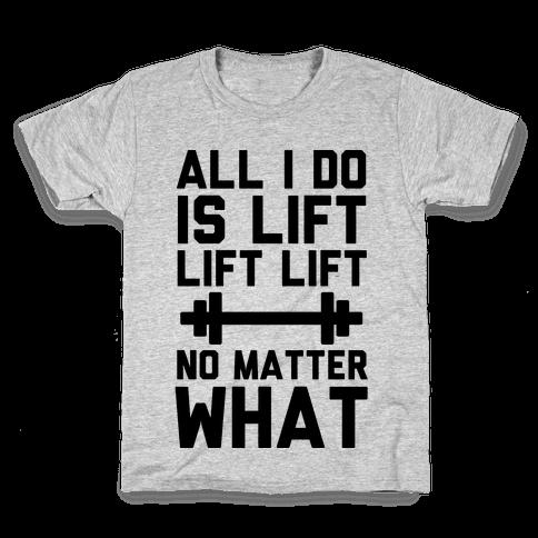 All I Do is Lift Lift Lift No Matter What Kids T-Shirt