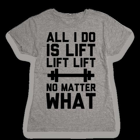 All I Do is Lift Lift Lift No Matter What Womens T-Shirt