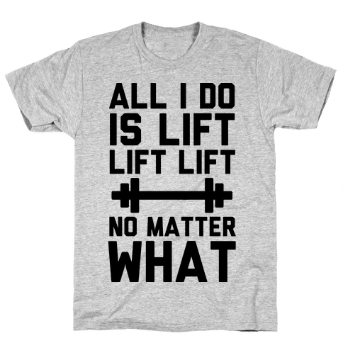 All I Do is Lift Lift Lift No Matter What Mens T-Shirt