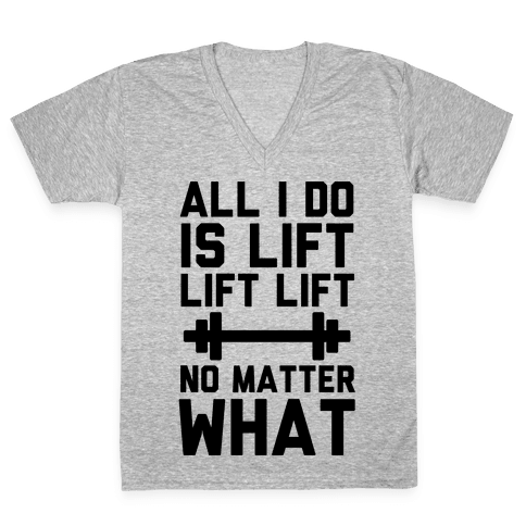All I Do is Lift Lift Lift No Matter What V-Neck Tee Shirt