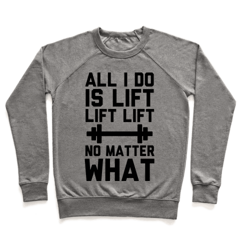 All I Do is Lift Lift Lift No Matter What Pullover