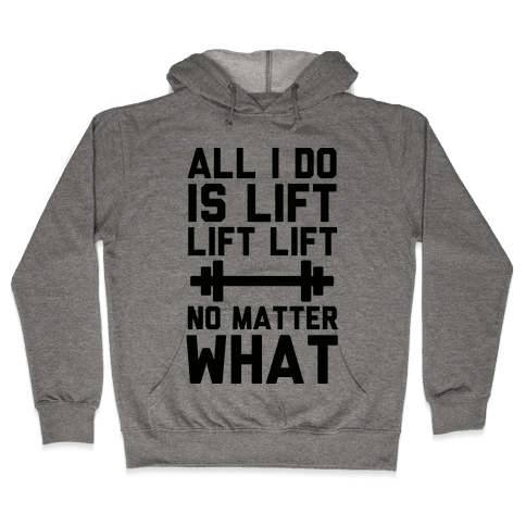 All I Do is Lift Lift Lift No Matter What Hooded Sweatshirt