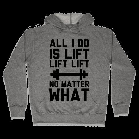 All I Do is Lift Lift Lift No Matter What Hooded Sweatshirt