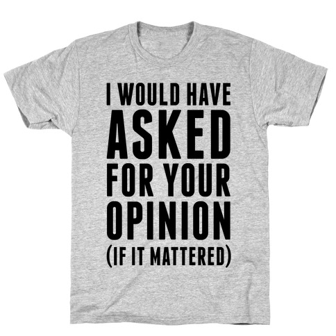 I Would Have Asked For Your Opinion (If It Mattered) Mens T-Shirt
