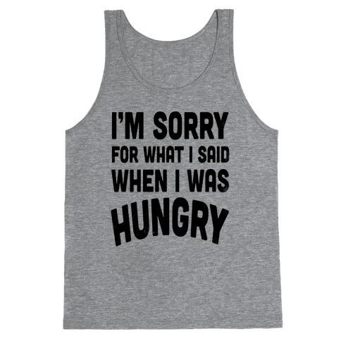I'm Sorry For What I Said When I Was Hungry Tank Top