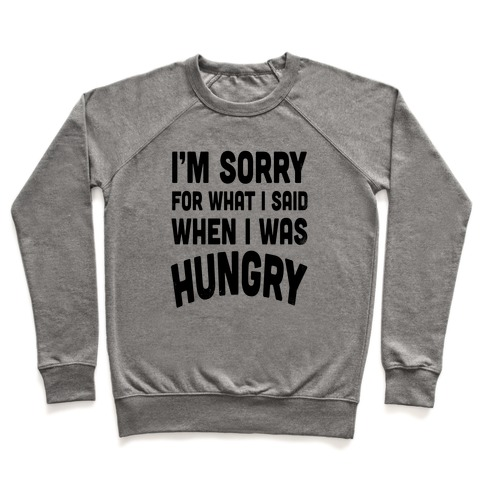 94f8db4d4 I'm Sorry For What I Said When I Was Hungry Crewneck Sweatshirt ...