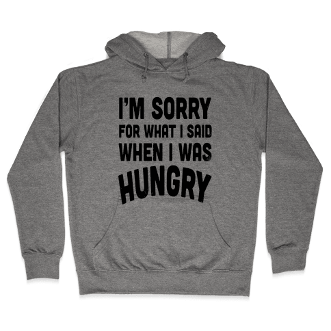 I'm Sorry For What I Said When I Was Hungry Hooded Sweatshirt