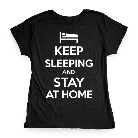 Keep Sleeping and Stay Home Womens T-Shirt