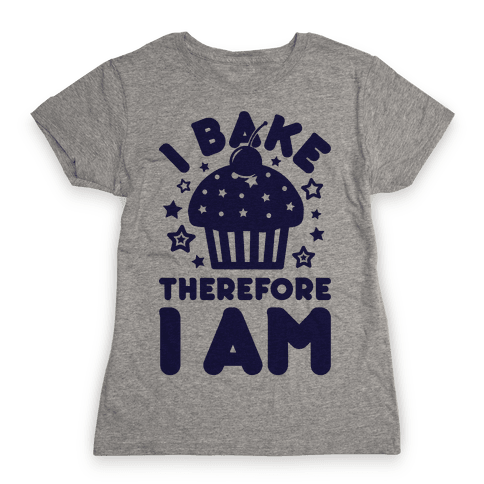 I Bake Therefore I Am Womens T-Shirt