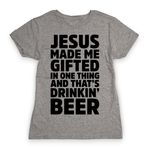 Jesus Made Me Gifted in Drinking Beer Womens T-Shirt