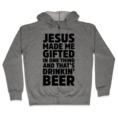 Jesus Made Me Gifted in Drinking Beer Zip Hoodie