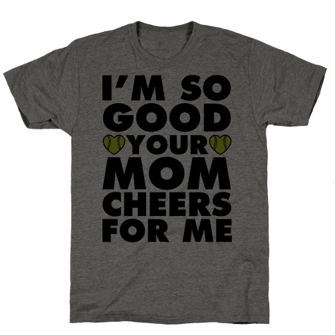 I'm So Good You Mom Cheers For Me Mens T-Shirt
