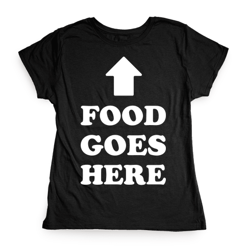 Food Goes Here Womens T-Shirt