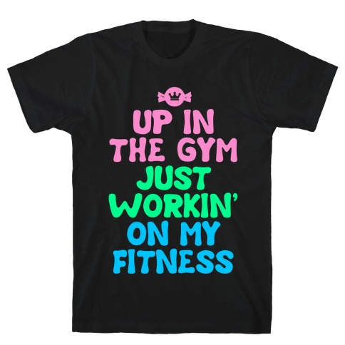 Up in the Gym Just Workin' on My Fitness T-Shirt