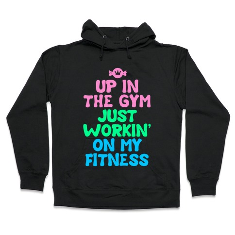 Up in the Gym Just Workin' on My Fitness Hooded Sweatshirt