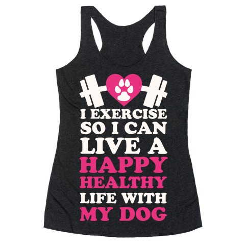I Exercise So I Can Live A Happy healthy Life With My Dog Racerback Tank Top