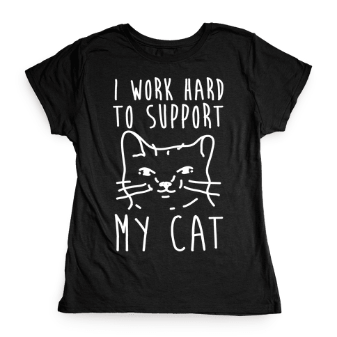 I Work Hard To Support My Cat Womens T-Shirt