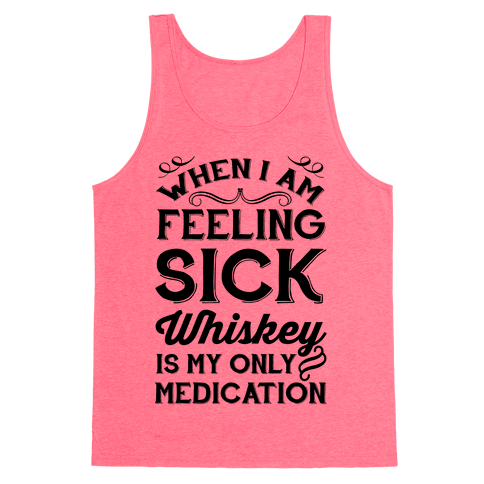 When I Am Feeling Sick Whiskey Is My Only Medication Tank Top