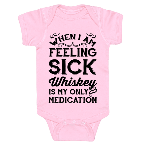 When I Am Feeling Sick Whiskey Is My Only Medication Baby Onesy
