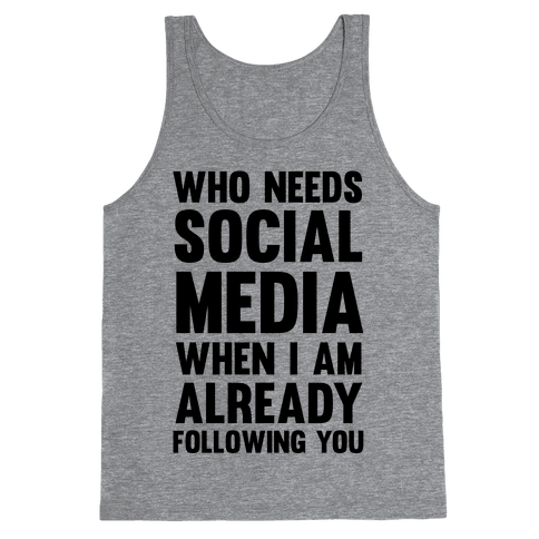 Who Needs Social Media When I Am Already Following You? Tank Top