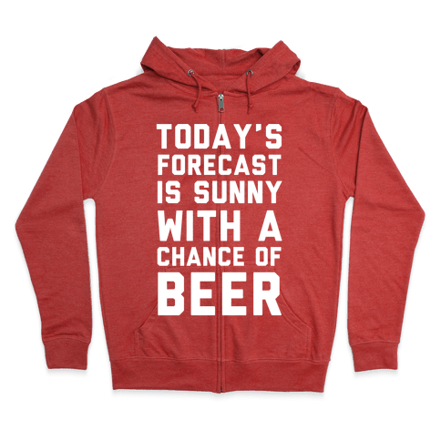 Today's Forecast Is Sunny With A Chance Of Beer Zip Hoodie